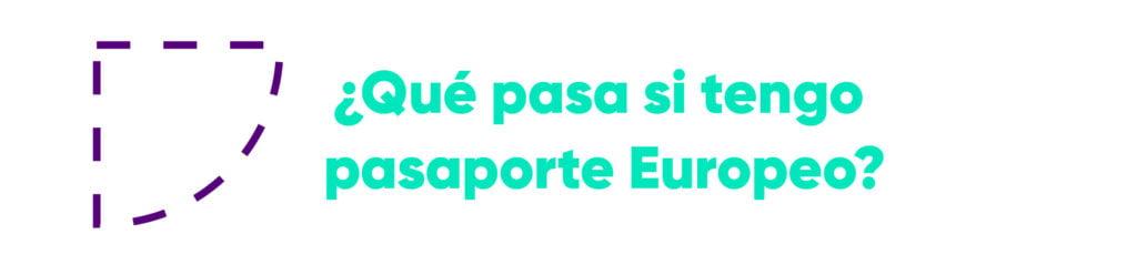¿Qué pasa si tengo pasaporte Europeo?
